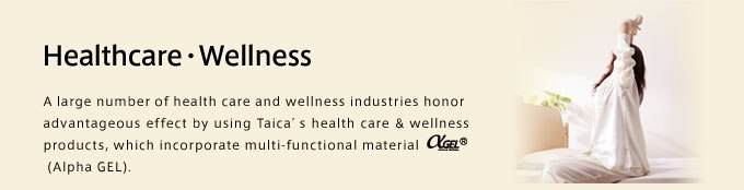 Healthcare・Wellness A large number of health care and wellness industries honor advantageous effect by using Taica's health care & wellness products, which incorporate multi-functional material (Alpha GEL).