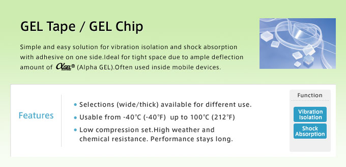 GEL Tape / GEL Chip Simple and easy solution for vibration isolation and shock absorption with adhesive on one side.Ideal for tight space due to ample deflection amount of αGEL(Alpha GEL).Often used inside mobile devices.