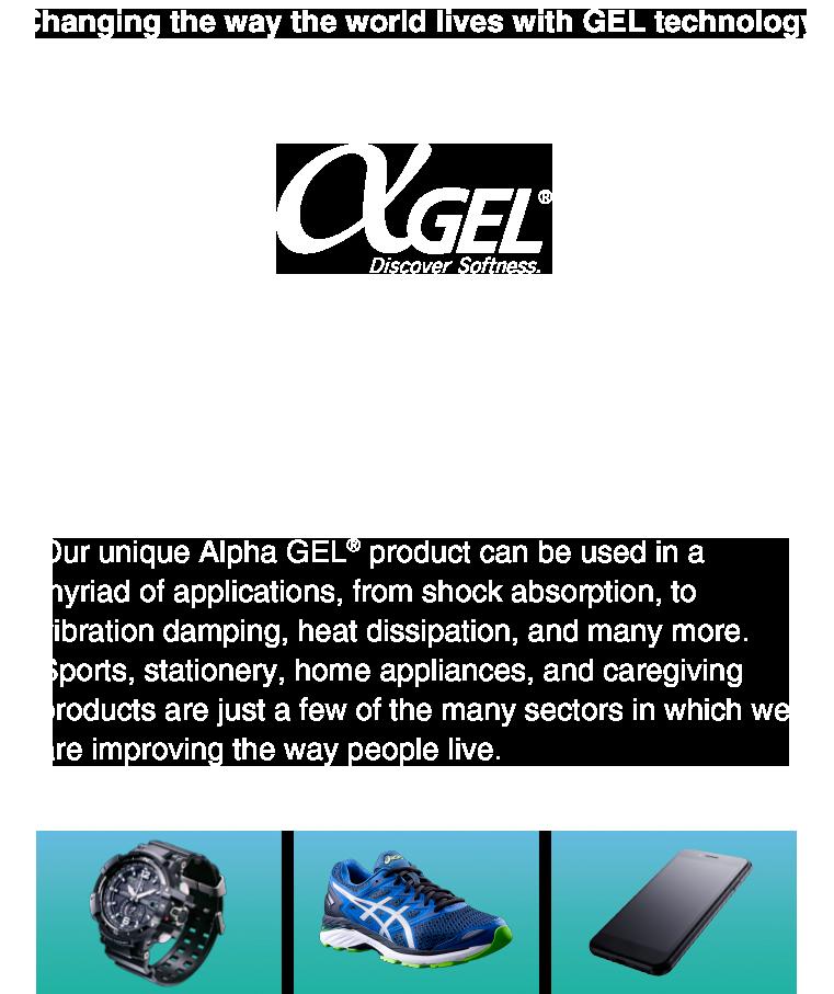 独創の柔軟素材が世界のくらしを変えていく αGEL 多機能素材事業 独自に開発したゲル状素材「αGEL(アルファゲル)」を、衝撃吸収、防振、放熱などのさまざまな用途に応用。スポーツ、文具、デジタル家電、車載、産業機器など暮らしの幅広い分野で活用されています。